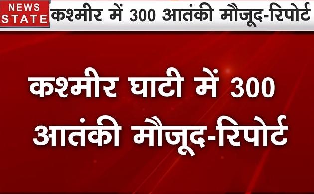 जम्मू-कश्मीर घाटी में 300 आतंकी मौजूद -रिपोर्ट