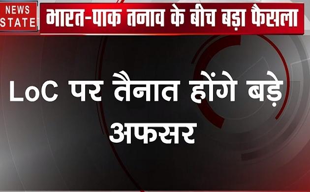 India Pak Tession: LoC पर तैनात होंगे बड़े अफसर