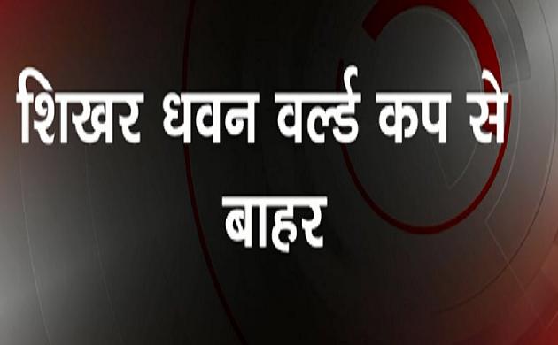 Breaking :  वर्ल्ड कप से Shikhar Dhawan हुए बाहर, Rishabh Pant ने ली जगह