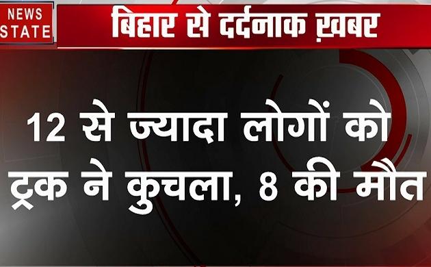 बिहार : बेकाबू ट्रक ने लोगों को रौंदा, 8 की मौत 12 घायल, देेखें वीडियो