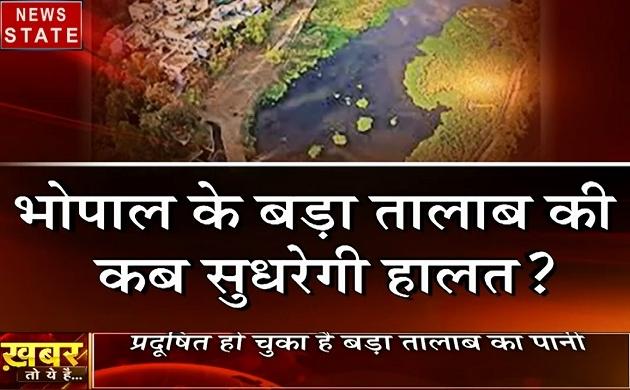 खबर तो ये है: कब सुधरेगी भोपाल के बड़ा तालाब की हालात, प्रदूषित हो चुका है पानी