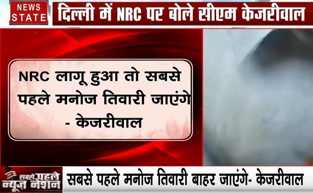 Delhi : NRC लागू हुई तो मनोज तिवारी को छोड़नी पड़ेगी दिल्ली, अरविंद केजरीवाल ने साधा निशाना