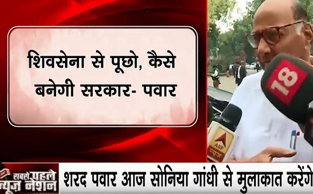 NCP प्रमुख शरद पवार का बयान- सोनिया गांधी से मुलाकात के बाद सब होगा फाइनल, शिवसेना से पूछो कैसे बनेगी सरकार