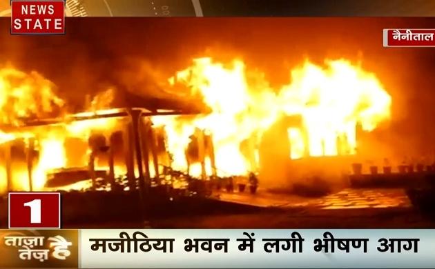 ताजा है तेज है: नैनीताल- मजीठिया भवन में लगी भीषण आग, गोली की गूंज से दहली दिल्ली, देखें देश दुनिया की खबरें