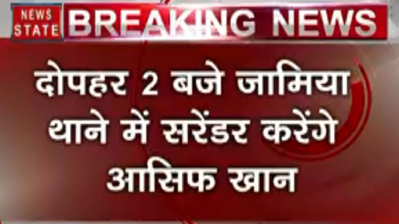 Delhi : जामिया हिंसा के आरोपी आसिफ खान आज करेंगे सरेंडर